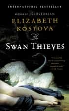 The Swan Thieves - A Novel ebook by Elizabeth Kostova