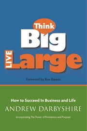 Think Big, Live Large - How to Succeed in Business and Life: Incorporating The Power of Persistence and Purpose ebook by Andrew Darbyshire