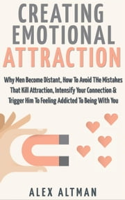 Creating Emotional Attraction: Why Men Become Distant, How To Avoid THe Mistakes That Kill Attraction, Intensify Your Connection & Trigger Him To Feeling Addicted To Being With You - Relationship and Dating Advice For Women, #2 ebook by Alex Altman