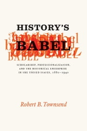 History's Babel - Scholarship, Professionalization, and the Historical Enterprise in the United States, 1880 - 1940 ebook by Robert B. Townsend