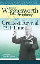 The Smith Wigglesworth Prophecy and the Greatest Revival of All Time ebook by Smith Wigglesworth,Roberts Liardon