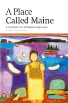 Place Called Maine - 24 Writers on the Maine Experience ebook by Wesley McNair