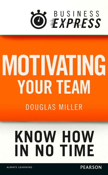 Business Express: Motivating your team - Empower and focus your team to improve productivity and results ebook by Douglas Miller