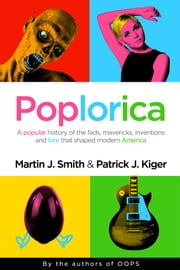 Poplorica - An Unconventional History of Events that Shaped Modern America ebook by Martin J. Smith,Patrick J Kriger