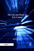 The Life and Music of Eric Coates ebook by Michael Payne