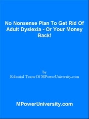 No Nonsense Plan To Get Rid Of Adult Dyslexia - Or Your Money Back! ebook by Editorial Team Of MPowerUniversity.com