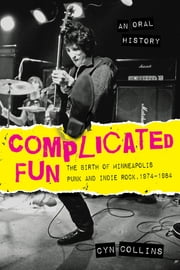 Complicated Fun - The Birth of Minneapolis Punk and Indie Rock, 1974-1984 --- An Oral History ebook by Cyn Collins