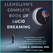 Llewellyn's Complete Book of Lucid Dreaming - A Comprehensive Guide to Promote Creativity, Overcome Sleep Disturbances & Enhance Health and Wellness audiobook by Clare R. Johnson, PhD
