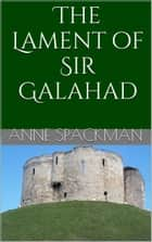 The Lament of Sir Galahad ebook by Anne Spackman
