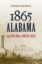 1865 Alabama - From Civil War to Uncivil Peace ebook by Christopher Lyle McIlwain