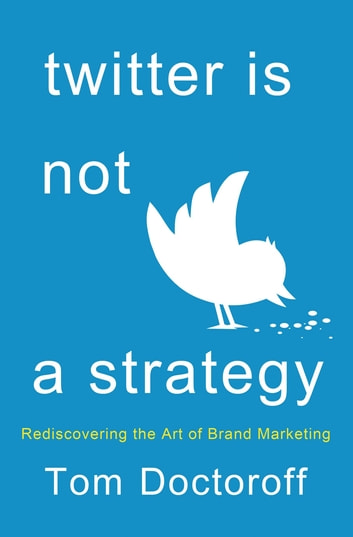 Twitter is Not a Strategy - Rediscovering the Art of Brand Marketing ebook by Tom Doctoroff