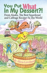 You Put What In My Dessert? - From Alaska, the Best Sauerkraut and Cabbage Recipes in the World ebook by Alicia Loveland