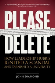 Please Delete - How Leadership Hubris Ignited a Scandal and Tarnished a University ebook by John Nathan Diamond