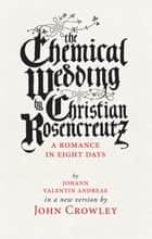 The Chemical Wedding - by Christian Rosencreutz: A Romance in Eight Days by Johann Valentin Andreae in a New Version ebook by John Crowley, Theo Fadel