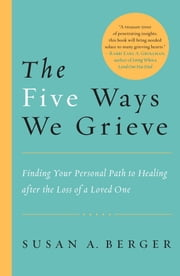 The Five Ways We Grieve - Finding Your Personal Path to Healing after the Loss of a Loved One ebook by Susan A. Berger