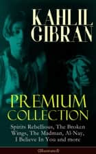 KAHLIL GIBRAN Premium Collection: Spirits Rebellious, The Broken Wings, The Madman, Al-Nay, I Believe In You and more (Illustrated) - Inspirational Books, Poetry, Spiritual Essays & Paintings of Khalil Gibran ebook by