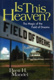 Is This Heaven? - The Magic of the Field of Dreams ebook by Brett Mandel