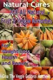 Natural Cures: 200 All Natural Fruit & Veggie Remedies for Weight Loss, Health and Beauty ebook by Gina Matthews