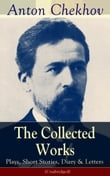 The Collected Works of Anton Chekhov: Plays, Short Stories, Diary & Letters (Unabridged): Three Sisters, Seagull , The Shooting Party, Uncle Vanya, Cherry Orchard, Chameleon, Tripping Tongue, On The Road, Vanka, Ward No. Six, Swedish Match, Nightmare