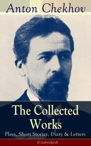 The Collected Works of Anton Chekhov: Plays, Short Stories, Diary & Letters (Unabridged): Three Sisters, Seagull , The Shooting Party, Uncle Vanya, Cherry Orchard, Chameleon, Tripping Tongue, On The Road, Vanka, Ward No. Six, Swedish Match, Nightmare ebook by Anton  Chekhov,Julius  West,Julian  Hawthorne
