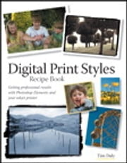 Digital Print Styles Recipe Book - Getting professional results with Photoshop Elements and your inkjet printer ebook by Tim Daly