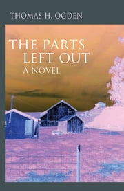The Parts Left Out - A Novel ebook by Thomas H. Ogden