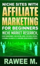 Niche Sites With Affiliate Marketing For Beginners : Niche Market Research, Cheap Domain Name & Web Hosting, Model For Google AdSense, ClickBank, SellHealth, CJ & LinkShare - Online Business Series ebook by RAWEE M.