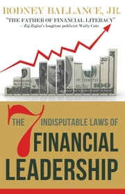 The 7 Indisputable Laws of Financial Leadership - Why Money Management is a Thing of the Past ebook by Rodney Ballance, Jr.