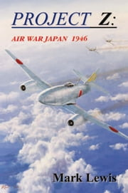 PROJECT Z: AIR WAR JAPAN 1946 ebook by Mark Lewis
