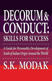 Decorum & Conduct: Skills For Success - A Guide for Personality Development of Youth of Indian Origin Around the World ebook by S.K. Modak, M.A., Ph.D
