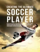Creating the Ultimate Soccer Player: Realize the Secrets and Tricks Used By the Best Professional Soccer Players and Coaches to Improve Your Athleticism, Conditioning, Nutrition, and Mental Toughness ebook by Joseph Correa