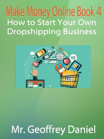 Make Money Online Book 4 – How to Start Your Own Dropshipping Business - Make Money Online, #4 ebook by Geoffrey Daniel