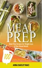 Meal Prep - 100 Delicious, Easy, And Healthy Meal Prep Recipes For Weight Loss & Plan Ahead Meals (Meal Planning, Batch Cooking, Clean Eating & Meal Plan Recipes) ebook by Anna Oakley Maci
