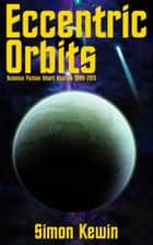 Eccentric Orbits - Science Fiction Short Stories 1999-2011 ebook by Simon Kewin