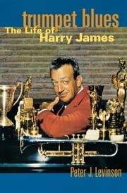 Trumpet Blues: The Life of Harry James ebook by Peter J. Levinson