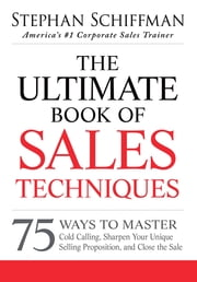 The Ultimate Book of Sales Techniques: 75 Ways to Master Cold Calling, Sharpen Your Unique Selling Proposition, and Close the Sale ebook by Stephan Schiffman