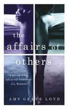 The Affairs of Others - A suspenseful, erotic novel rich with emotion and psychological truth ebook by Amy Grace Loyd