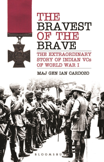 The Bravest of the Brave - The Extraordinary Story of Indian VCs of World War I ebook by Maj Gen Maj Gen Ian Cardozo