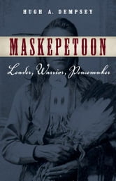 Maskepetoon: Leader, Warrior, Peacemaker - Leader, Warrior, Peacemaker ebook by Hugh A. Dempsey