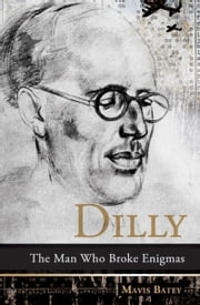 Dilly - The Man Who Broke Enigmas ebook by Mavis Batey