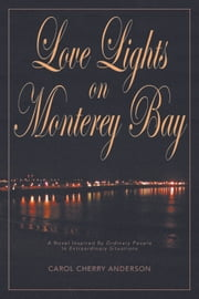 Love Lights on Monterey Bay - A Novel Inspired by Ordinary People in Extraordinary Situations ebook by Carol Cherry Anderson