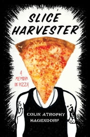 Slice Harvester - A Memoir in Pizza ebook by Colin Atrophy Hagendorf