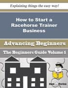 How to Start a Racehorse Trainer Business (Beginners Guide) - How to Start a Racehorse Trainer Business (Beginners Guide) ebook by Joshua Griffis
