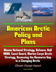 American Arctic Policy and Plans: Obama National Strategy, Defense, DoD, NOAA, Coast Guard, Marine Corps Arctic Strategy, Assessing the Resource Gap in a Changing Arctic, Climate Change Impact ebook by Progressive Management