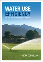 Water Use Efficiency for Irrigated Turf and Landscape ebook by Geoff Connellan