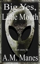 Big Yes, Little Mouth ebook by A.M. Manes