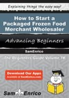 How to Start a Packaged Frozen Food Merchant Wholesaler Business ebook by How to Start a Packaged Frozen Food Merchant Wholesaler Business