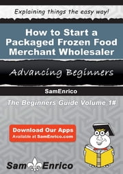 How to Start a Packaged Frozen Food Merchant Wholesaler Business - How to Start a Packaged Frozen Food Merchant Wholesaler Business ebook by Rosemarie Stevenson
