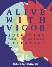 Alive With Vigor! - Surviving Your Adventurous Lifestyle ebook by Robert Earl Sutter III