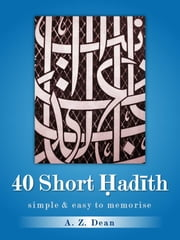 40 Short Hadith - A Collection of Hadith for Easy Memorisation ebook by Adam Z.U. Dean